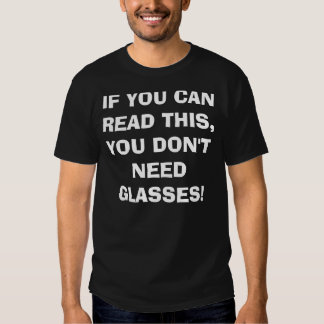 IF YOU CAN READ THIS, YOU DON'T NEED GLASSES! T-SHIRT