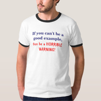 If you can't be a good example, T-Shirt