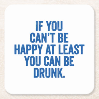 If You Can't Be Happy At Least You Can Be Drunk. Square Paper Coaster
