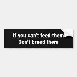 IF YOU CAN'T FEED THEM DON'T BREED THEM BUMPER STICKERS