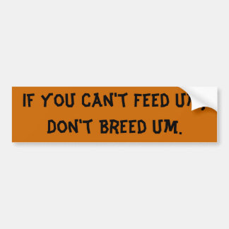 If you Can't Feed Um, Don't Breed Um. Bumper Sticker