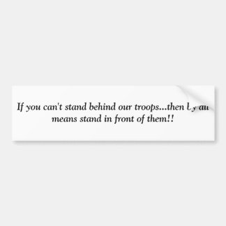 If you can't stand behind our troops...then by ... bumper sticker