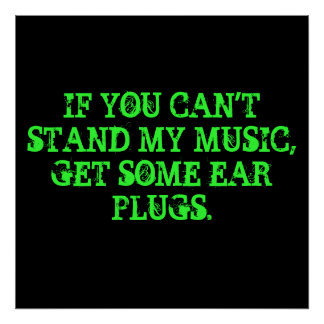 IF YOU CAN'T STAND MY MUSIC, GET SOME EAR PLUGS. POSTER