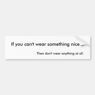 If you can't wear something nice... bumper sticker