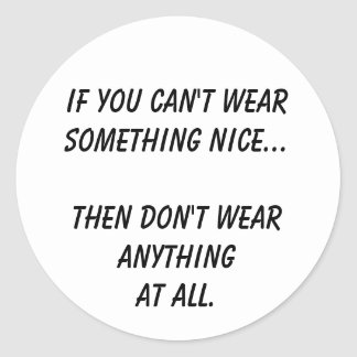 If you can't wear something nice... round sticker