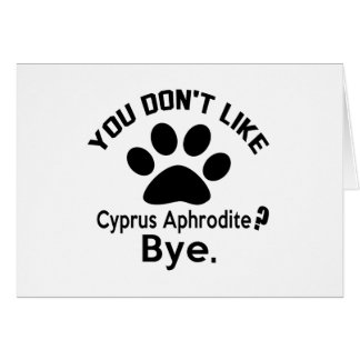 If You Don't Like Cyprus Aphrodite Cat Bye Card