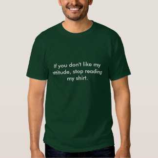 If you don't like my attitude, stop reading my ... tees
