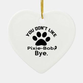 If You Don't Like Pixie-Bob Cat ? Bye Ceramic Heart Decoration