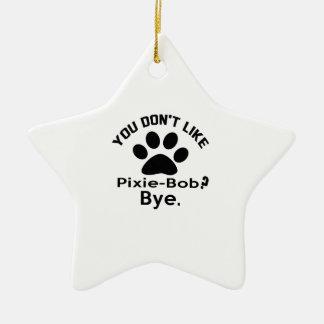If You Don't Like Pixie-Bob Cat ? Bye Ceramic Star Decoration