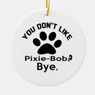If You Don't Like Pixie-Bob Cat ? Bye Round Ceramic Decoration