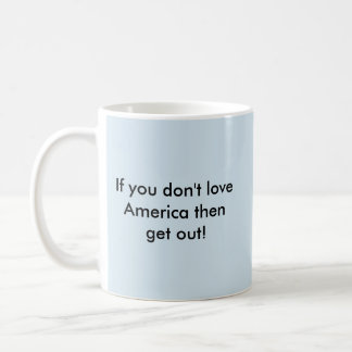 If you don't love America then get out! Coffee Mug