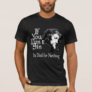 If You Don't Sin He Died For Nothing T-Shirt