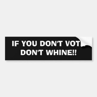 IF YOU DON'T VOTE DON'T WHINE!! BUMPER STICKER