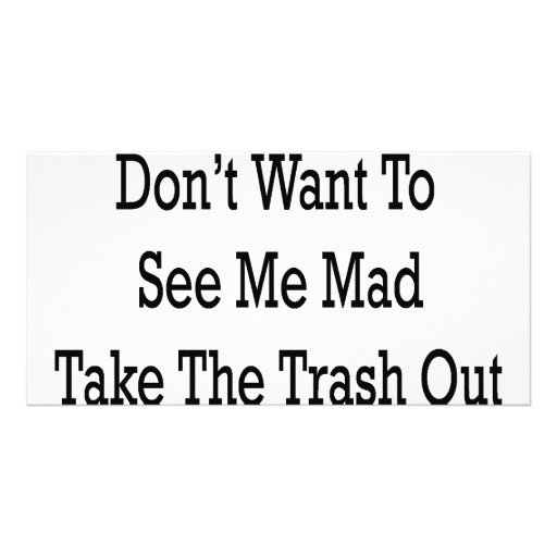 If You Don't Want To See Me Mad Take The Trash Out Picture Card