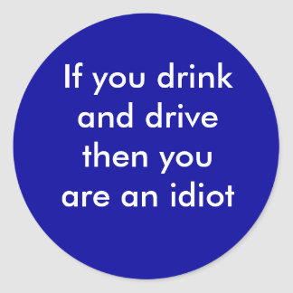 If you drink and drive then you are an idiot round sticker