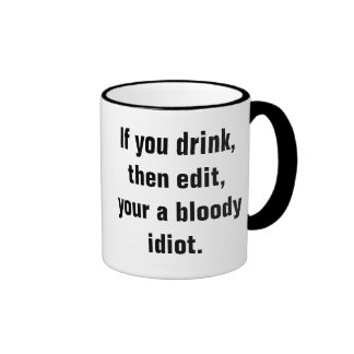 """If you drink, then edit, your a bloody idiot."" Ringer Mug"