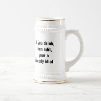 """If you drink, then edit, your a bloody idiot."" Beer Steins"