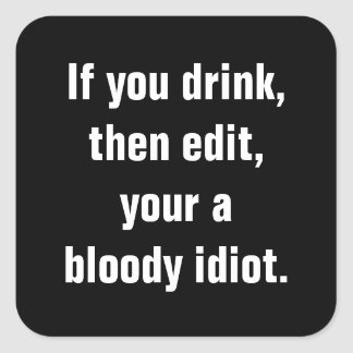 """If you drink, then edit, your a bloody idiot."" Square Stickers"