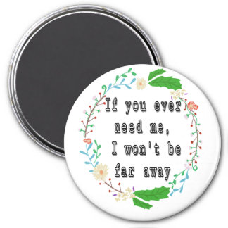 If you ever need me, I won't be far away. 7.5 Cm Round Magnet