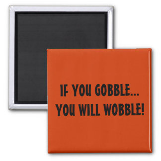 IF YOU GOBBLE...YOU WILL WOBBLE! SQUARE MAGNET