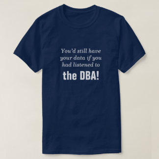 """""""... if you had listened to the DBA!"""" T-Shirt"""