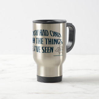 IF YOU HAD ONLY SEEN THE THINGS I'VE SEEN TRAVEL MUG