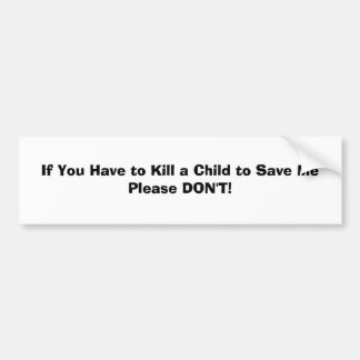 If You Have to Kill a Child to Save MePlease DO... Bumper Sticker