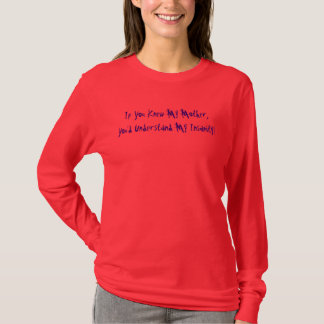 If You Knew My Mother, You'd Understand My Insa... T-Shirt