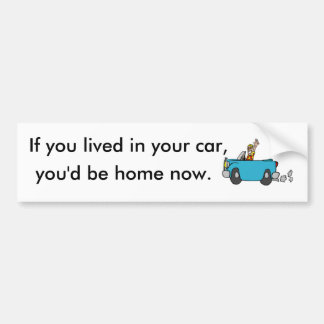 If you lived in your car, you'd be home now. bumper sticker