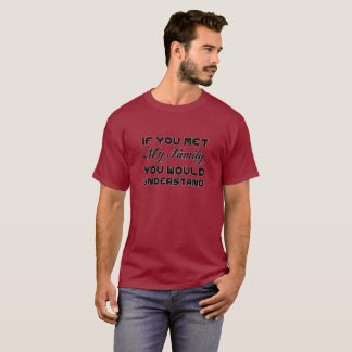 If You Met My Family You Would understand T-Shirt