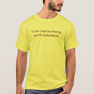 If you met my family, you'd understand. T-Shirt