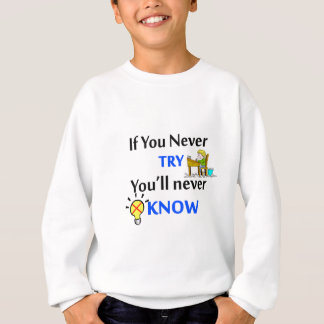 If you never try you'll never know sweatshirt