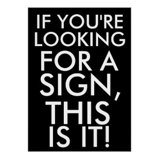 If you re looking for a sign this is it print