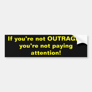 If you're not OUTRAGED you're not paying attent... Bumper Sticker