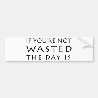 If You re Not Wasted The Day Is Bumper Stickers