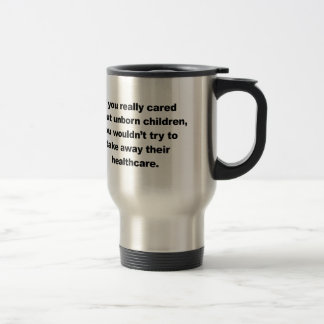 If you really cared about unborn children travel mug