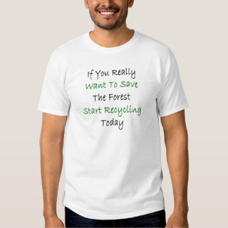 If You Really Want To Save The Forest Start Recycl T-shirts