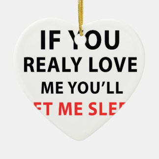 If You Realy Love Me You'll Let Me Sleep Ceramic Ornament