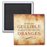 If you say Gullible slowly, it sounds like Oranges Refrigerator Magnet