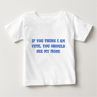 If you think I am cute, you should see my Mom! Baby T-Shirt