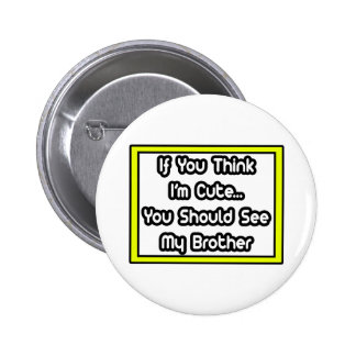 If You Think I m Cute My Brother Pinback Buttons