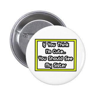 If You Think I m Cute My Sister Pinback Buttons