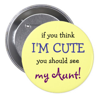 If you think I m cute you should see my Aunt Pinback Button