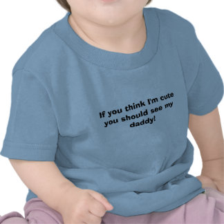 If you think I m cute you should see my daddy Tees