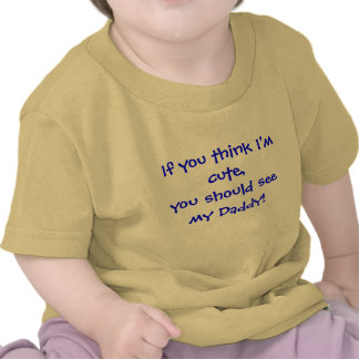If you think I m cute you should see my Daddy Tshirt