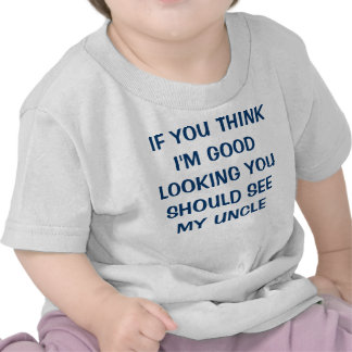 IF YOU THINK I M GOOD LOOKING YOU SHOULD SEE MY T SHIRT