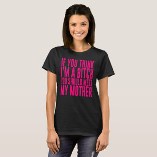IF YOU THINK I'M A B**** YOU SHOULD MEET MY MOTHER T-Shirt