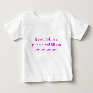 if you think im a princess, wait till you see m... baby T-Shirt
