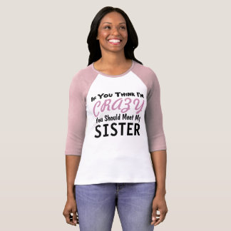 If You Think I'm Crazy You Should Meet My Sister T-Shirt