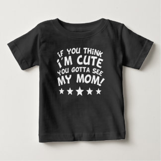 If You Think I'm Cute You Gotta See My Mom Baby T-Shirt